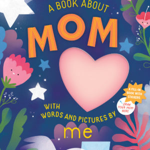 A Book about Mom with Words and Pictures by Me: A Fill-in Book with Stickers!